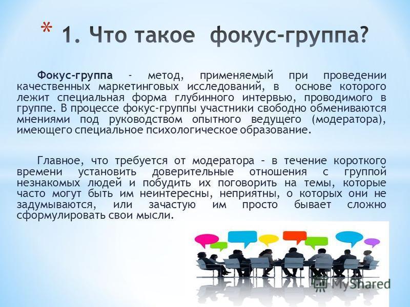 Фокус-группа - метод, применяемый при проведении качественных маркетинговых исследований, в основе которого лежит специальная форма глубинного интервью, проводимого в группе. В процессе фокус-группы участники свободно обмениваются мнениями под руково