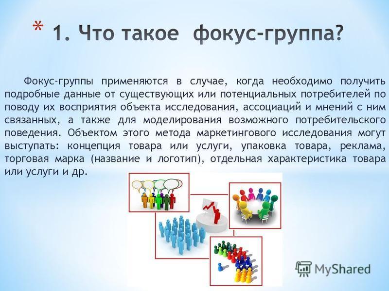 Фокус-группы применяются в случае, когда необходимо получить подробные данные от существующих или потенциальных потребителей по поводу их восприятия объекта исследования, ассоциаций и мнений с ним связанных, а также для моделирования возможного потре