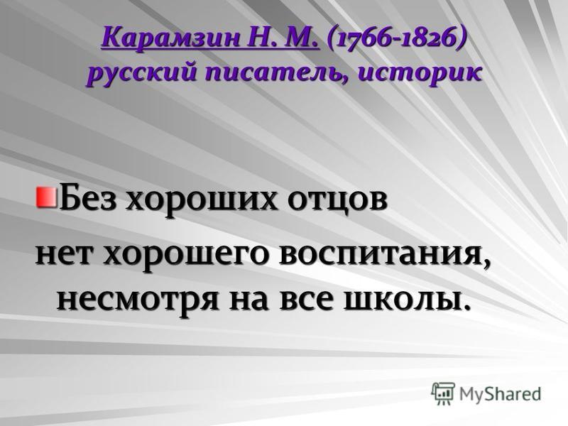 Карамзин Н. М.Карамзин Н. М. (1766-1826) русский писатель, историк Карамзин Н. М. Без хороших отцов нет хорошего воспитания, несмотря на все школы.