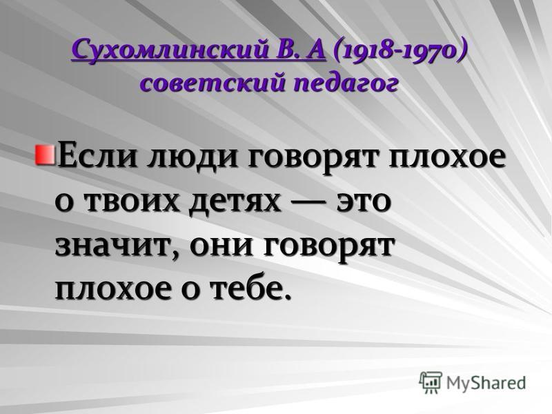Сухомлинский В. АСухомлинский В. А (1918-1970) советский педагог Сухомлинский В. А Если люди говорят плохое о твоих детях это значит, они говорят плохое о тебе.