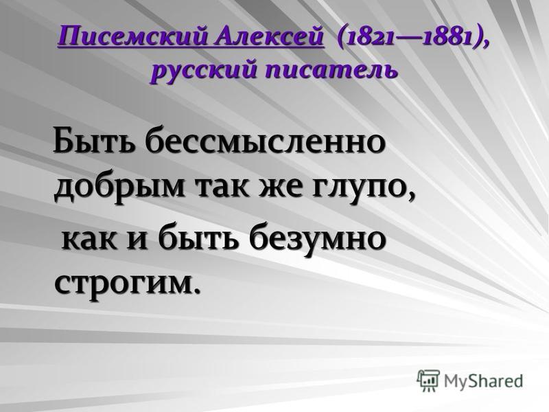 Писемский Алексей (18211881), русский писатель Быть бессмысленно добрым так же глупо, Быть бессмысленно добрым так же глупо, как и быть безумно строгим. как и быть безумно строгим.
