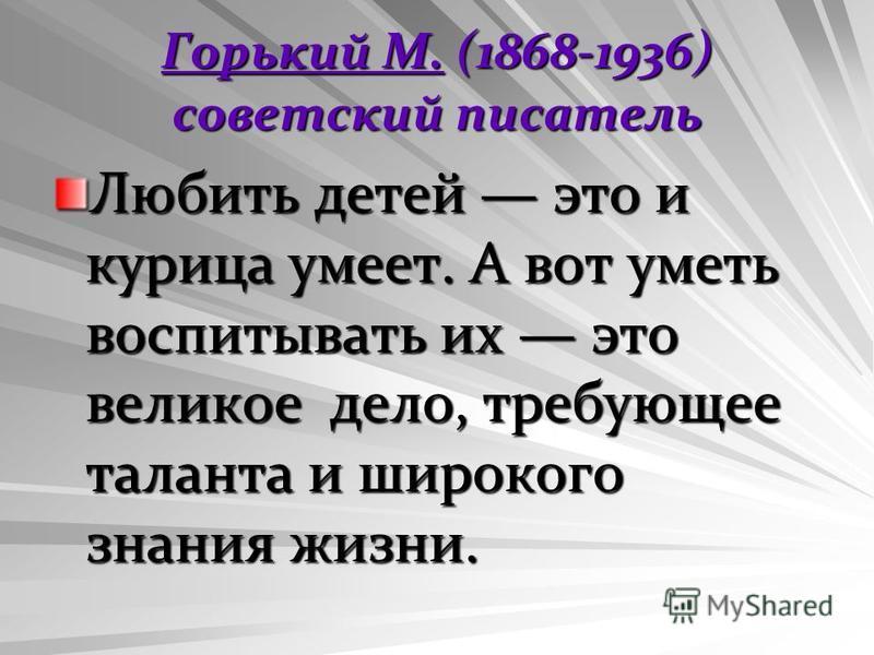 Горький М.Горький М. (1868-1936) советский писатель Горький М. Любить детей это и курица умеет. А вот уметь воспитывать их это великое дело, требующее таланта и широкого знания жизни.