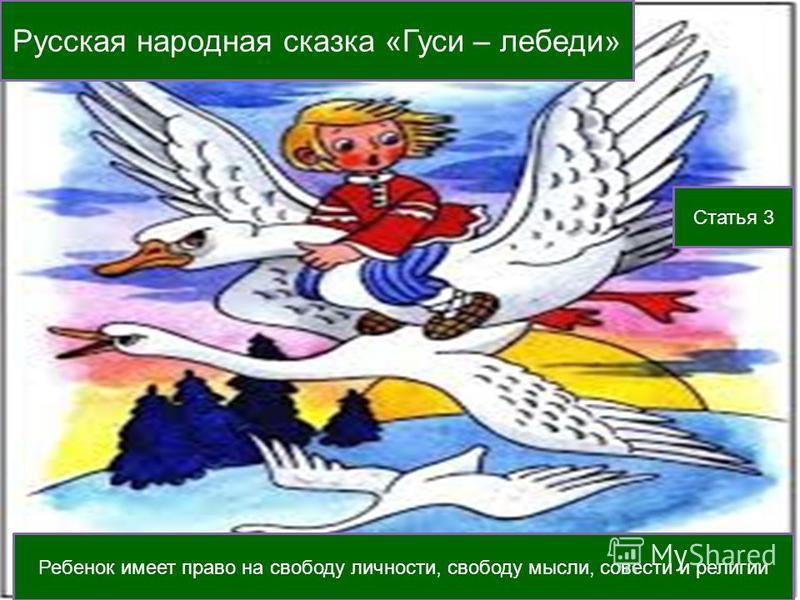 Русская народная сказка «Гуси – лебеди» Статья 3 Ребенок имеет право на свободу личности, свободу мысли, совести и религии