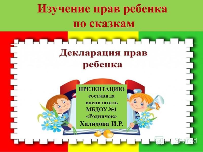 ПРЕЗЕНТАЦИЮ составила воспитатель МБДОУ 1 «Родничок» Халидова И.Р. Изучение прав ребенка по сказкам
