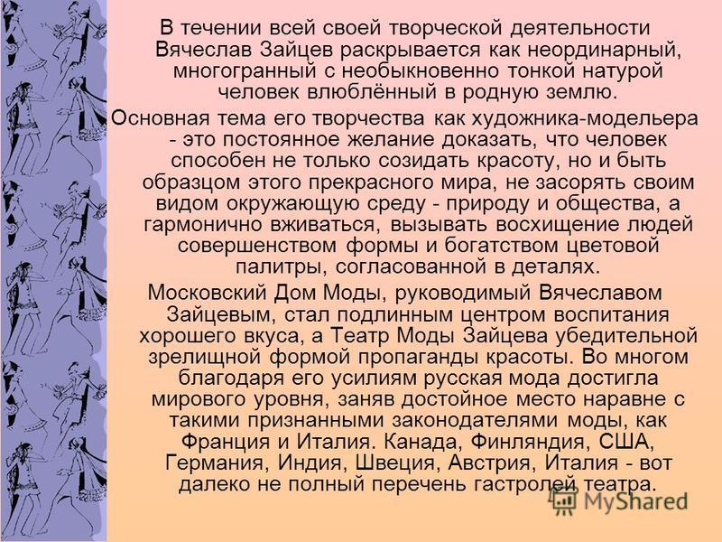 В течении всей своей творческой деятельности Вячеслав Зайцев раскрывается как неординарный, многогранный с необыкновенно тонкой натурой человек влюблённый в родную землю. Основная тема его творчества как художника-модельера - это постоянное желание д