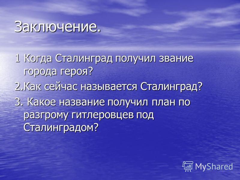 Заключение. 1 Когда Сталинград получил звание города героя? 2. Как сейчас называется Сталинград? 3. Какое название получил план по разгрому гитлеровцев под Сталинградом?