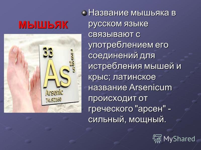 МЫШЬЯК Название мышьяка в русском языке связывают с употреблением его соединений для истребления мышей и крыс; латинское название Arsenicum происходит от греческого арсен - сильный, мощный.
