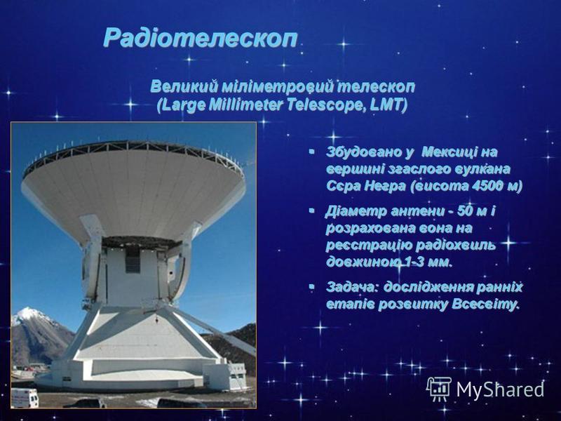 * Радіотелескоп Великий міліметровий телескоп (Large Millimeter Telescope, LМT) Збудовано у Мексиці на вершині згаслого вулкана Сєра Негра (висота 4500 м) Збудовано у Мексиці на вершині згаслого вулкана Сєра Негра (висота 4500 м) Діаметр антени - 50
