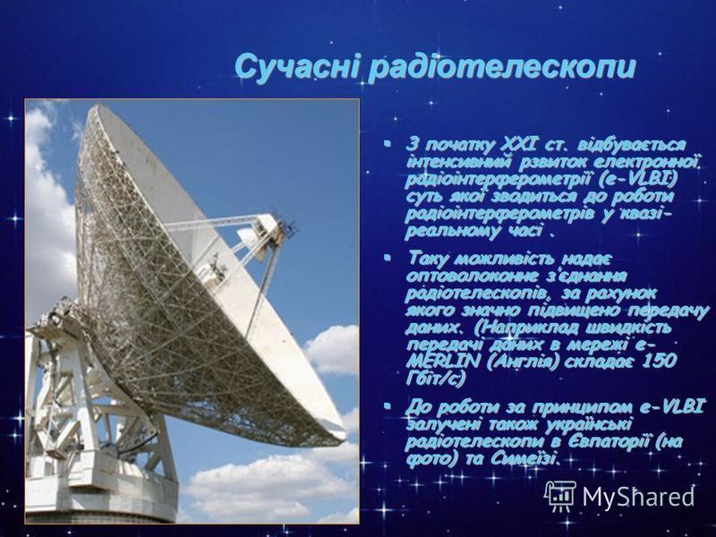 * Сучасні радіотелескопи З початку ХХІ ст. відбувається інтенсивний рзвиток електронної радіоінтерферометрії (e-VLBI) суть якої зводиться до роботи радіоінтерферометрів у квазі- реальному часі. З початку ХХІ ст. відбувається інтенсивний рзвиток елект