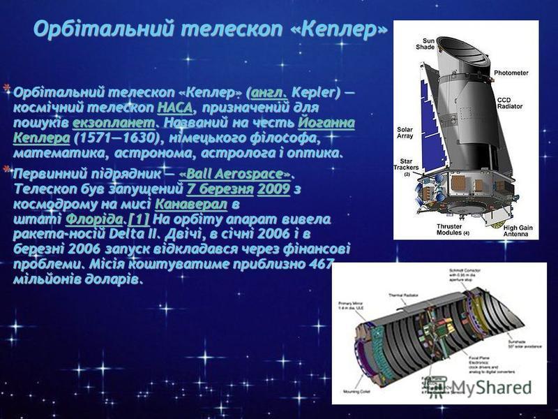 * Орбітальний телескоп «Кеплер» * Орбітальний телескоп «Кеплер» * Орбітальний телескоп «Кеплер» (англ. Kepler) космічний телескоп НАСА, призначений для пошуків екзопланет. Названий на честь Йоганна Кеплера (15711630), німецького філософа, математика,
