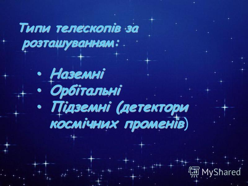 * Типи телескопів за розташуванням: Наземні Орбітальні Підземні (детектори космічних променів) Наземні Наземні Орбітальні Орбітальні Підземні (детектори космічних променів Підземні (детектори космічних променів) Типи телескопів за розташуванням: Типи