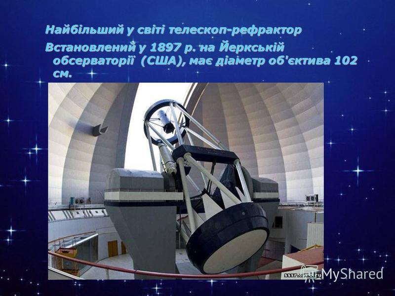 * Найбільший у світі телескоп-рефрактор. Встановлений у 1897 р. на Йеркській обсерваторії (США), має діаметр об'єктива 102 см. Найбільший у світі телескоп-рефрактор Встановлений у 1897 р. на Йеркській обсерваторії (США), має діаметр об'єктива 102 см.