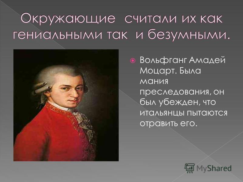 Вольфганг Амадей Моцарт. Была мания преследования, он был убежден, что итальянцы пытаются отравить его.