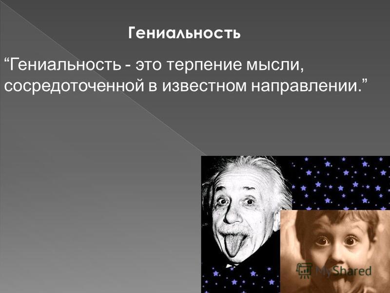 Гениальность Гениальность - это терпение мысли, сосредоточенной в известном направлении.