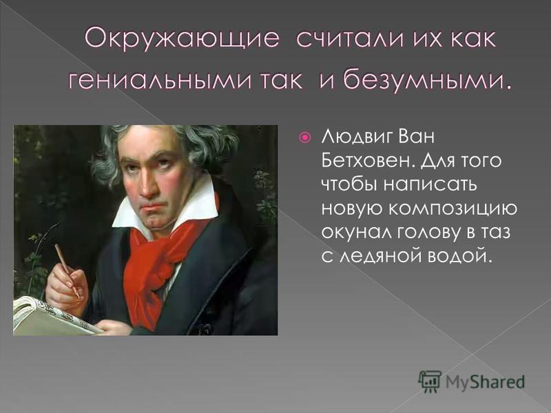 Людвиг Ван Бетховен. Для того чтобы написать новую композицию окунал голову в таз с ледяной водой.