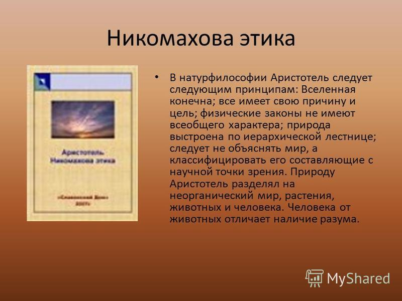 Никомахова этика В натурфилософии Аристотель следует следующим принципам: Вселенная конечна; все имеет свою причину и цель; физические законы не имеют всеобщего характера; природа выстроена по иерархической лестнице; следует не объяснять мир, а класс