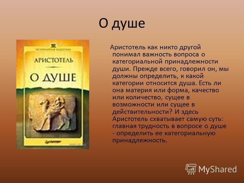 О душе Аристотель как никто другой понимал важность вопроса о категориальной принадлежности души. Прежде всего, говорил он, мы должны определить, к какой категории относится душа. Есть ли она материя или форма, качество или количество, сущее в возмож