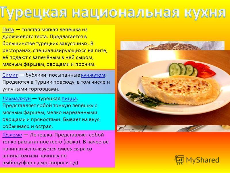 Пита Пита толстая мягкая лепёшка из дрожжевого теста. Предлагается в большинстве турецких закусочных. В ресторанах, специализирующихся на пите, её подают с запечёным в ней сыром, мясным фаршем, овощами и прочим. Симит Симит бублики, посыпанные кунжут