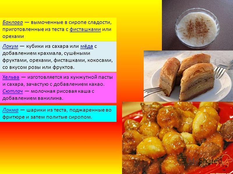 Баклава Баклава вымоченные в сиропе сладости, приготовленные из теста с фисташками или орехами фисташками Локум Локум кубики из сахара или мёда с добавлением крахмала, сушёными фруктами, орехами, фисташками, кокосами, со вкусом розы или фруктов.мёда