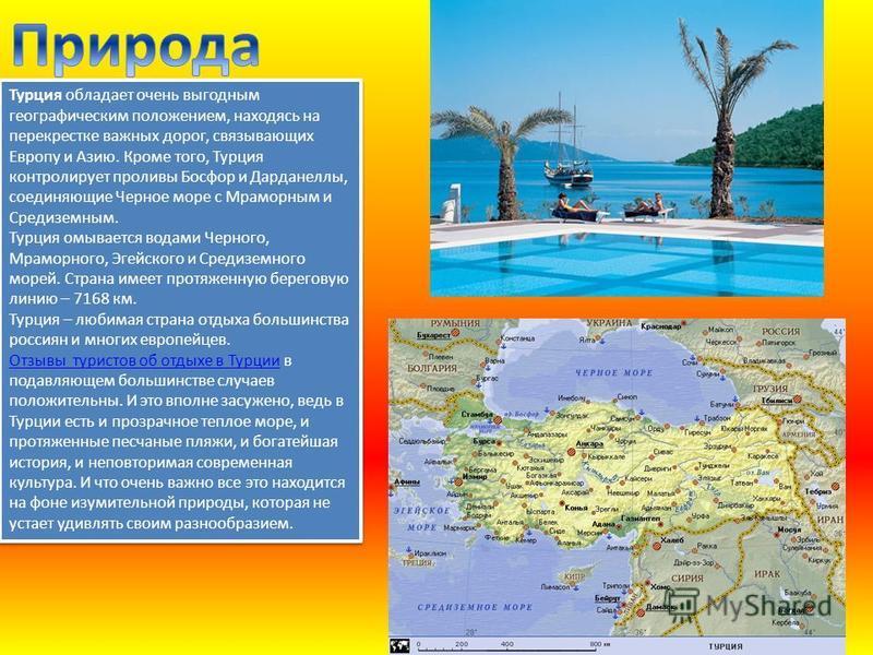 Турция обладает очень выгодным географическим положением, находясь на перекрестке важных дорог, связывающих Европу и Азию. Кроме того, Турция контролирует проливы Босфор и Дарданеллы, соединяющие Черное море с Мраморным и Средиземным. Турция омываетс