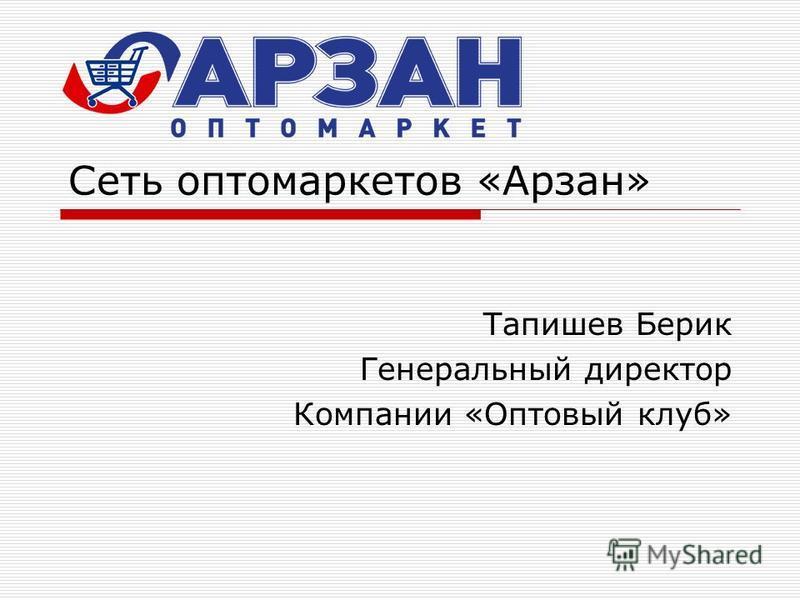 Сеть оптомаркетов «Арзан» Тапишев Берик Генеральный директор Компании «Оптовый клуб»