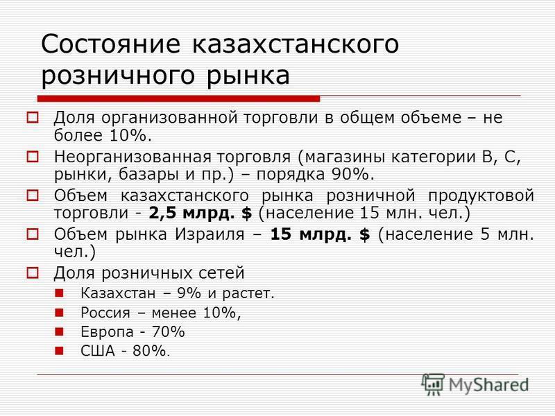 Состояние казахстанского розничного рынка Доля организованной торговли в общем объеме – не более 10%. Неорганизованная торговля (магазины категории B, C, рынки, базары и пр.) – порядка 90%. Объем казахстанского рынка розничной продуктовой торговли -
