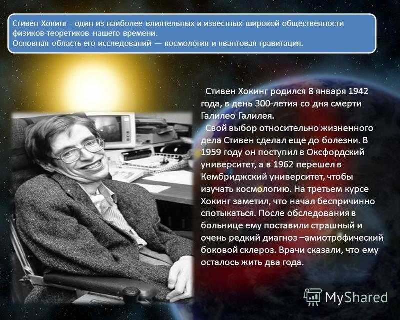 Стивен Хокинг родился 8 января 1942 года, в день 300-летия со дня смерти Галилео Галилея. Свой выбор относительно жизненного дела Стивен сделал еще до болезни. В 1959 году он поступил в Оксфордский университет, а в 1962 перешел в Кембриджский универс