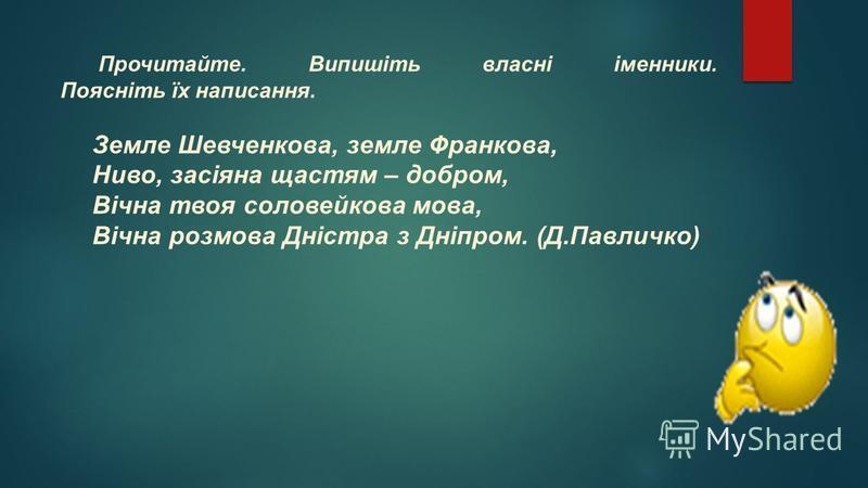 Прочитайте. Випишіть власні іменники. Поясніть їх написання. Земле Шевченкова, земле Франкова, Ниво, засіяна щастям – добром, Вічна твоя соловейкова мова, Вічна розмова Дністра з Дніпром. (Д.Павличко)
