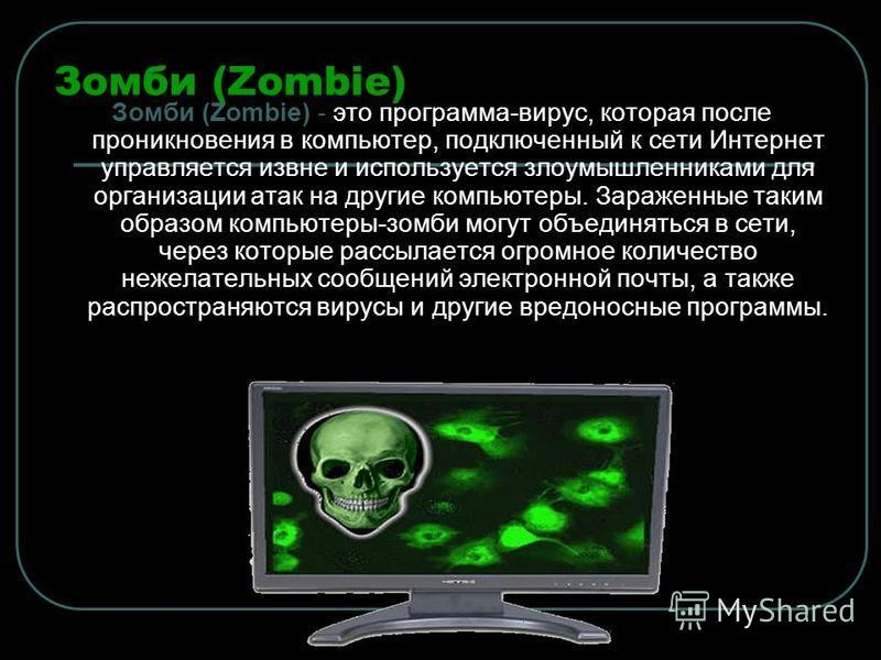 Зомби (Zombie) Зомби (Zombie) - это программа-вирус, которая после проникновения в компьютер, подключенный к сети Интернет управляется извне и используется злоумышленниками для организации атак на другие компьютеры. Зараженные таким образом компьютер