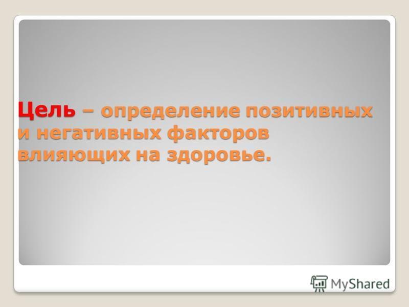 Цель – определение позитивных и негативных факторов влияющих на здоровье.