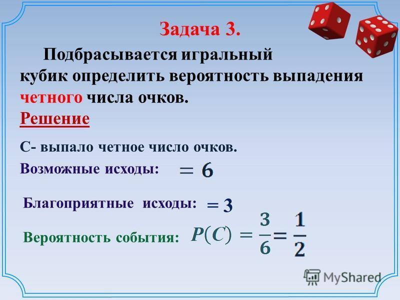 Задача 3. Подбрасывается игральный кубик определить вероятность выпадения четного числа очков. Решение Возможные исходы: Вероятность события: Благоприятные исходы: = 3 С- выпало четное число очков.