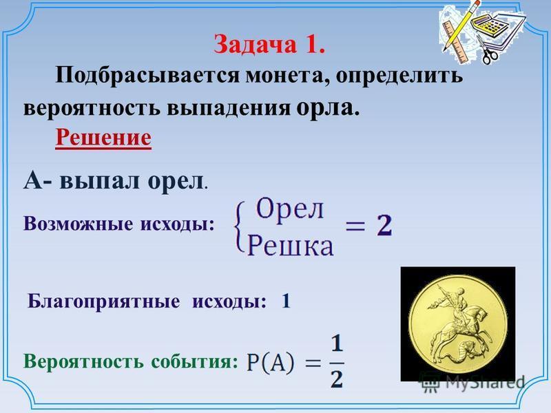 Задача 1. Подбрасывается монета, определить вероятность выпадения орла. Решение Возможные исходы: Благоприятные исходы: Вероятность события: 1 А- выпал орел.