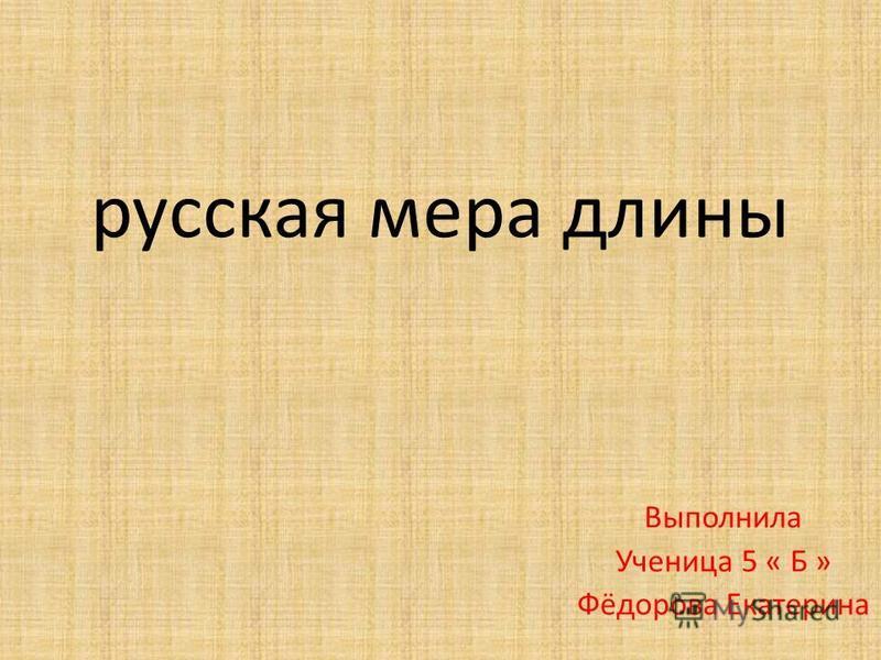 русская мера длины Выполнила Ученица 5 « Б » Фёдорова Екатерина