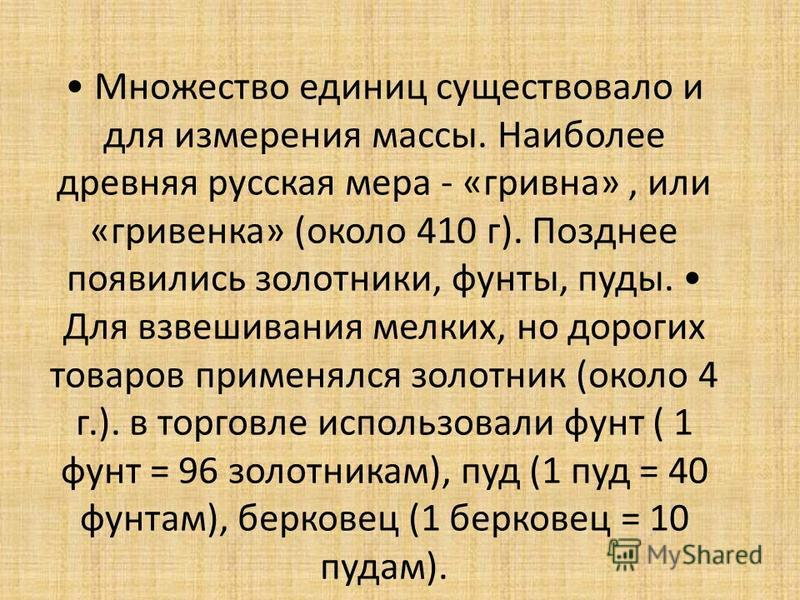Множество единиц существовало и для измерения массы. Наиболее древняя русская мера - «гривна», или «гривенка» (около 410 г). Позднее появились золотники, фунты, пуды. Для взвешивания мелких, но дорогих товаров применялся золотник (около 4 г.). в торг
