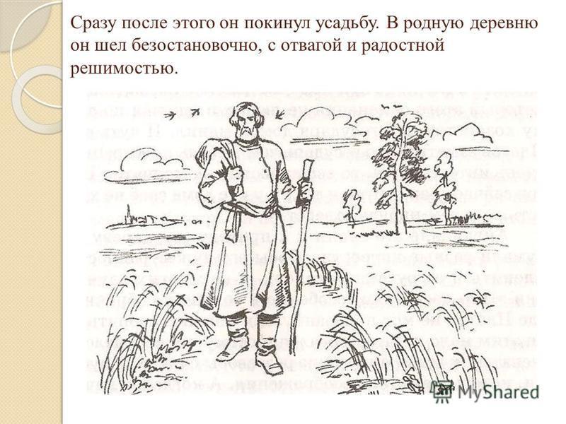 Сразу после этого он покинул усадьбу. В родную деревню он шел безостановочно, с отвагой и радостной решимостью.