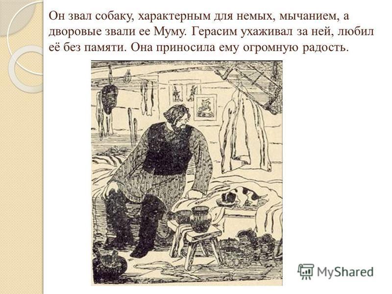 Он звал собаку, характерным для немых, мычанием, а дворовые звали ее Муму. Герасим ухаживал за ней, любил её без памяти. Она приносила ему огромную радость.