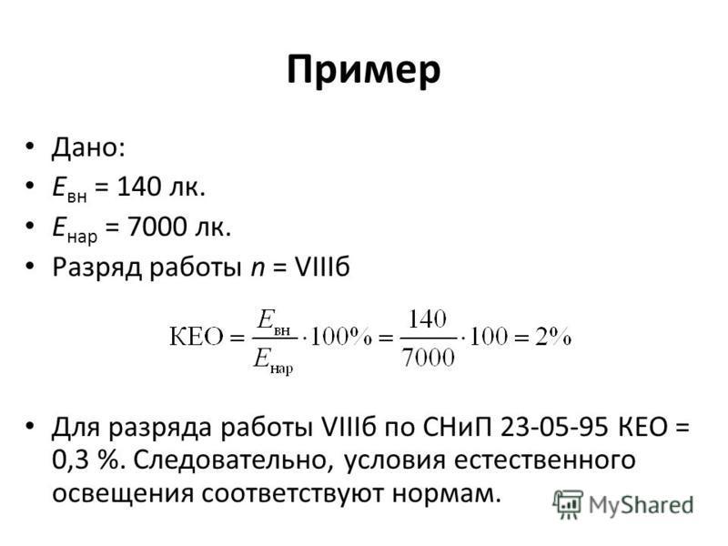 Пример Дано: Е ан = 140 лк. Е нар = 7000 лк. Разряд работы n = VIIIб Для разряда работы VIIIб по СНиП 23-05-95 КЕО = 0,3 %. Следовательно, условия естественного освещения соответствуют нормам.