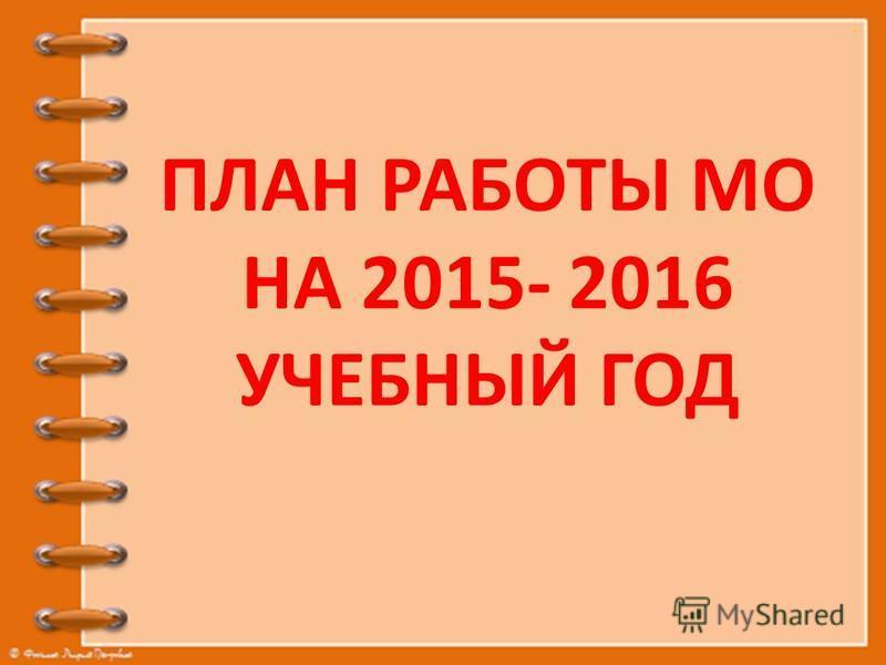ПЛАН РАБОТЫ МО НА 2015- 2016 УЧЕБНЫЙ ГОД