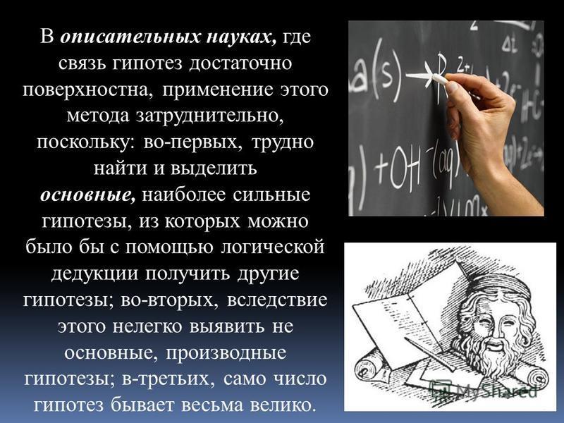 В описательных науках, где связь гипотез достаточно поверхностна, применение этого метода затруднительно, поскольку: во-первых, трудно найти и выделить основные, наиболее сильные гипотезы, из которых можно было бы с помощью логической дедукции получи