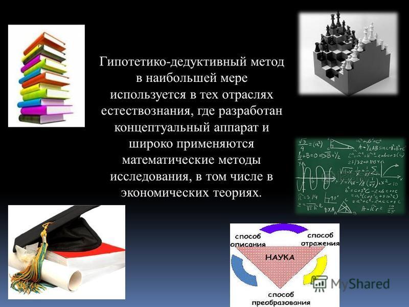 Гипотетико-дедуктивный метод в наибольшей мере используется в тех отраслях естествознания, где разработан концептуальный аппарат и широко применяются математические методы исследования, в том числе в экономических теориях.