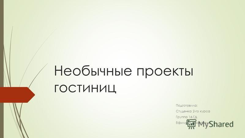 Необычные проекты гостиниц Подготовила: Студенка 2-го курса Группа 14-ГД Ефимчук Анастасия
