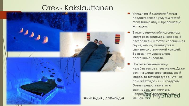 Отель Kakslauttanen Уникальный курортный отель предоставляет к услугам гостей стеклянные иглу и бревенчатые коттеджи. В иглу с термостойким стеклом могут разместиться 6 человек. В распоряжении гостей собственная сауна, камин, мини-кухня и спальня со
