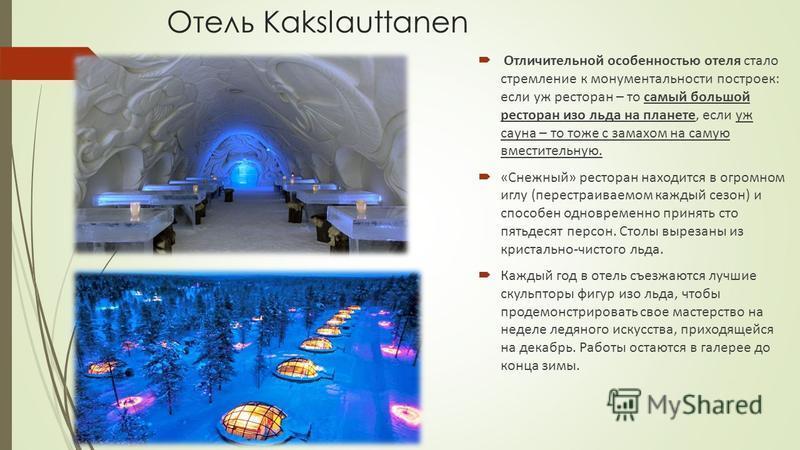 Отель Kakslauttanen Отличительной особенностью отеля стало стремление к монументальности построек: если уж ресторан – то самый большой ресторан изо льда на планете, если уж сауна – то тоже с замахом на самую вместительную. «Снежный» ресторан находитс