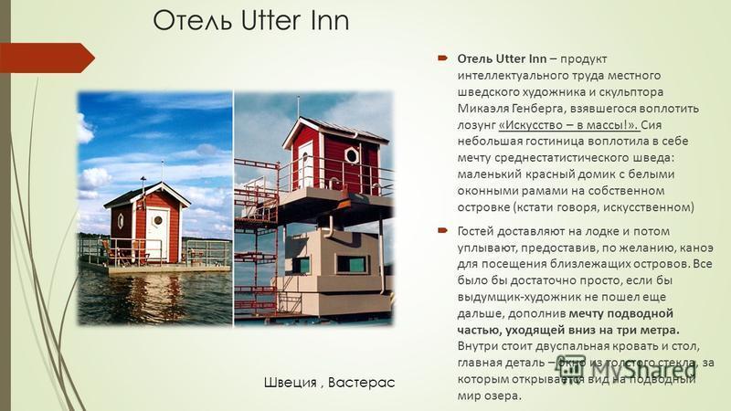 Отель Utter Inn Отель Utter Inn – продукт интеллектуального труда местного шведского художника и скульптора Микаэля Генберга, взявшегося воплотить лозунг «Искусство – в массы!». Сия небольшая гостиница воплотила в себе мечту среднестатистического шве