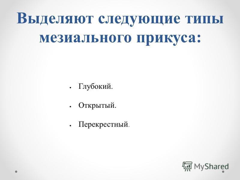 Выделяют следующие типы мезиального прикуса: Глубокий. Открытый. Перекрестный.
