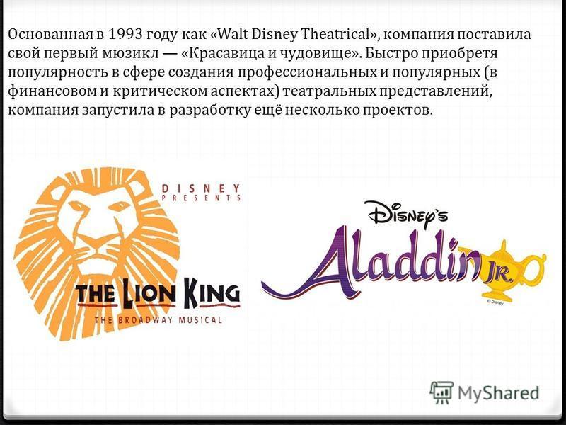 Основанная в 1993 году как «Walt Disney Theatrical», компания поставила свой первый мюзикл «Красавица и чудовище». Быстро приобретя популярность в сфере создания профессиональных и популярных (в финансовом и критическом аспектах) театральных представ