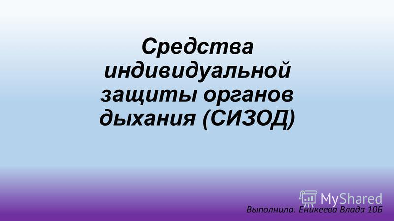Средства индивидуальной защиты органов дыхания (СИЗОД) Выполнила: Еникеева Влада 10Б