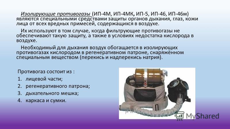 Изолирующие противогазы (ИП-4М, ИП-4МК, ИП-5, ИП-46, ИП-46 м) являются специальными средствами защиты органов дыхания, глаз, кожи лица от всех вредных примесей, содержащихся в воздухе. Их используют в том случае, когда фильтрующие противогазы не обес