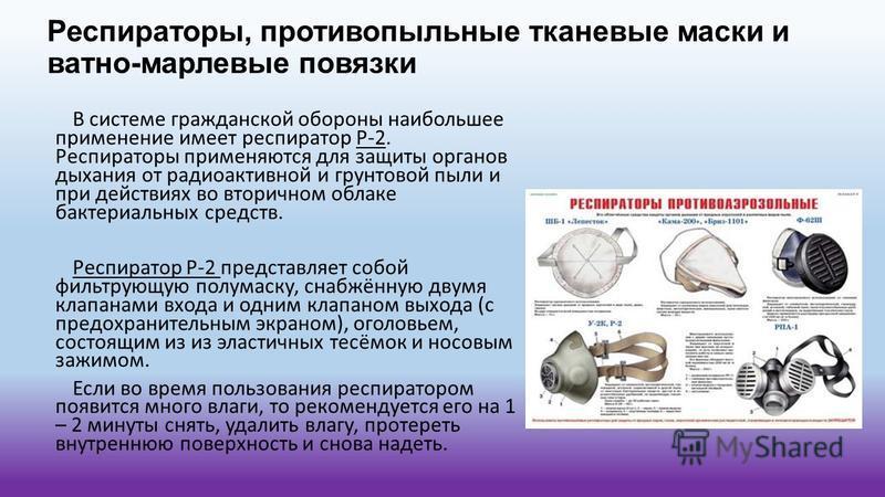 Респираторы, противопыльные тканевые маски и ватно-марлевые повязки В системе гражданской обороны наибольшее применение имеет респиратор Р-2. Респираторы применяются для защиты органов дыхания от радиоактивной и грунтовой пыли и при действиях во втор