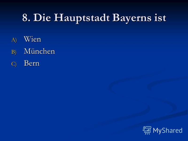 8. Die Hauptstadt Bayerns ist A) Wien B) München C) Bern